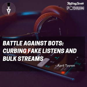 , Rolling Stone PODIUM: Battle Against Bots: Curbing Fake Listens and Bulk Streams